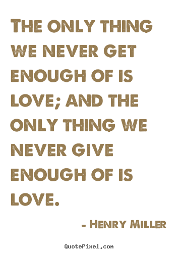 Design custom picture quotes about love - The only thing we never get enough of is love; and the..
