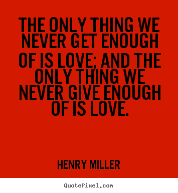 Make personalized picture quote about love - The only thing we never get enough of is love; and the only thing..