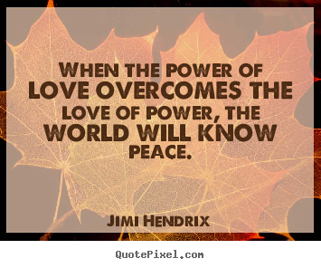 How to make picture quotes about love - When the power of love overcomes the love of power, the world will..