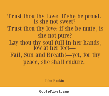 Trust thou thy love: if she be proud, is she not.. John Ruskin  love quotes
