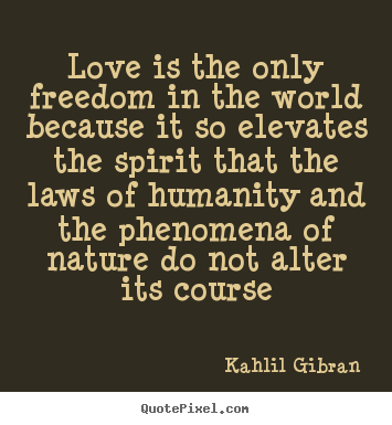Love is the only freedom in the world because.. Kahlil Gibran  love quotes