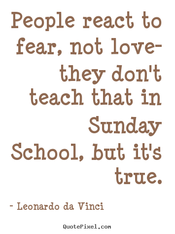 Leonardo Da Vinci image quotes - People react to fear, not love- they don't teach that in.. - Love quotes