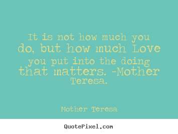 It is not how much you do, but how much love you.. Mother Teresa famous love quotes