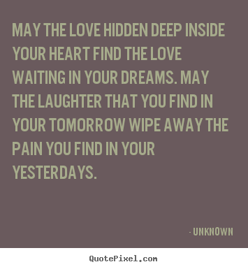 Unknown picture quotes - May the love hidden deep inside your heart find.. - Love quote