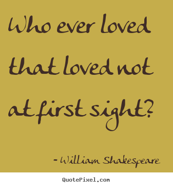 How to design picture quotes about love - Who ever loved that loved not at first sight?