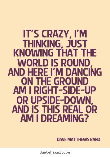 How to make photo sayings about love - It's crazy, i'm thinking, just knowing that the world is round,and..