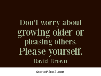 Quote about love - Don't worry about growing older or pleasing others...