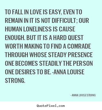 Create picture quote about love - To fall in love is easy, even to remain in it is not difficult; our..
