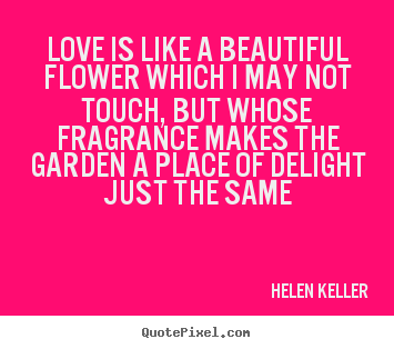 Quote about love - Love is like a beautiful flower which i may not touch, but whose..