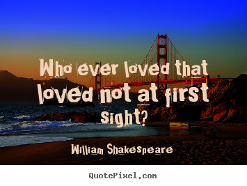 Quotes about love - Who ever loved that loved not at first sight?