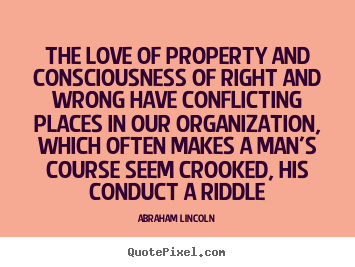 Abraham Lincoln picture quotes - The love of property and consciousness of right and wrong.. - Love quote