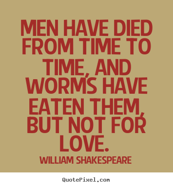 Love quote - Men have died from time to time, and worms have eaten them,..
