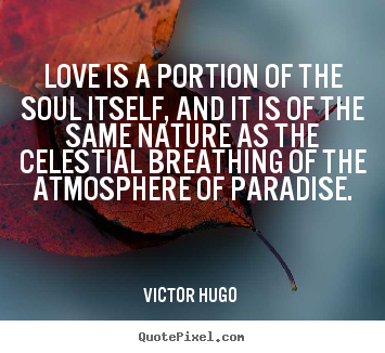 Love quotes - Love is a portion of the soul itself, and it is of..