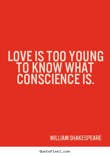 Love quotes - Love is too young to know what conscience is.