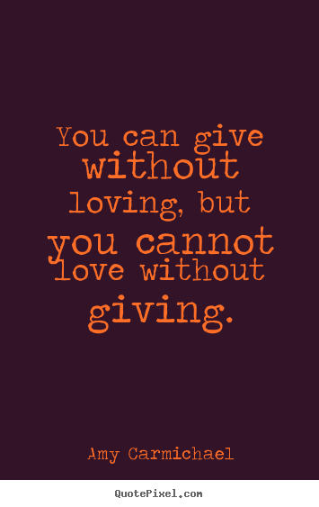You can give without loving, but you cannot love without giving. Amy Carmichael  love quotes