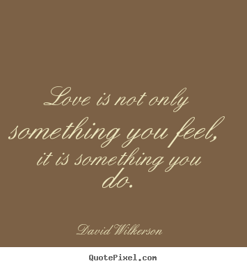 Sayings about love - Love is not only something you feel, it is something you do.