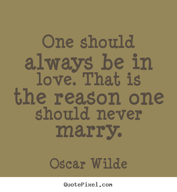 One should always be in love. that is the reason one should ...