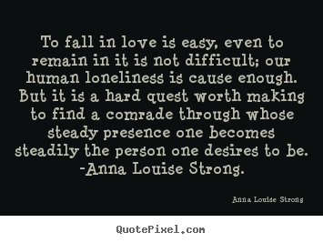 To fall in love is easy, even to remain in it is not difficult;.. Anna Louise Strong  love sayings