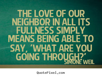 Love quote - The love of our neighbor in all its fullness simply means being able..