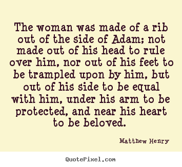 The woman was made of a rib out of the side of adam; not made out of.. Matthew Henry top love quotes