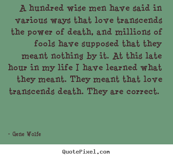 A hundred wise men have said in various ways that.. Gene Wolfe best love quotes