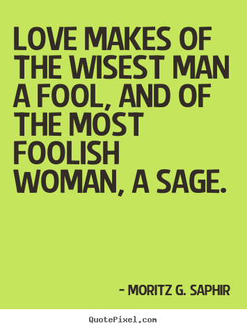 Love makes of the wisest man a fool, and of the most foolish.. Moritz G. Saphir popular love quotes