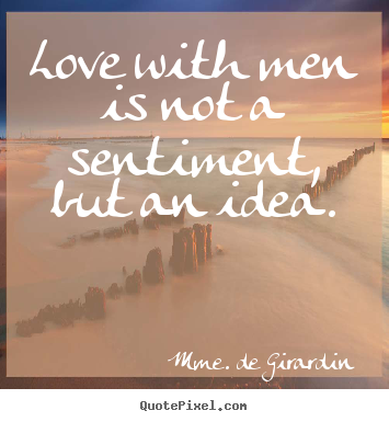 Love with men is not a sentiment, but an idea. Mme. De Girardin best love quotes