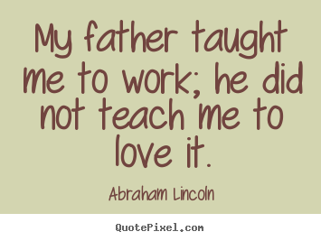 Abraham Lincoln picture quote - My father taught me to work; he did not teach me to love it. - Love quotes