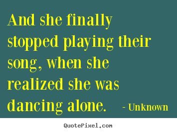 Design picture quote about love - And she finally stopped playing their song, when she realized she was..