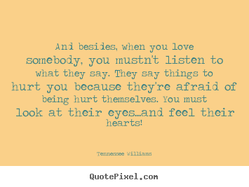 Love quotes - And besides, when you love somebody, you mustn't listen to what they..
