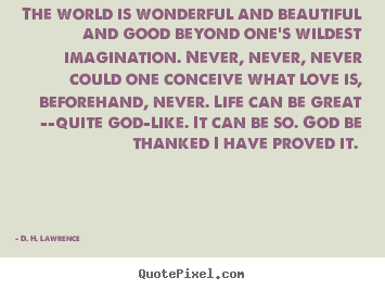 The world is wonderful and beautiful and good beyond one's wildest.. D. H. Lawrence good love quote