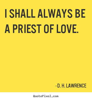 Love quotes - I shall always be a priest of love.