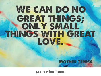 Create graphic poster sayings about love - We can do no great things; only small things..