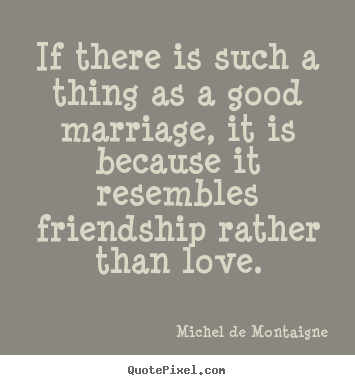 Michel De Montaigne picture quotes - If there is such a thing as a good marriage, it is because.. - Love sayings