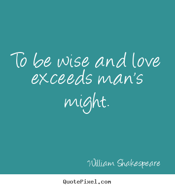 Love quote - To be wise and love exceeds man's might.