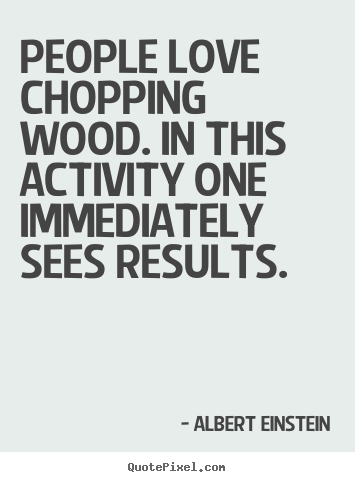 Create graphic picture quote about love - People love chopping wood. in this activity one immediately sees results.