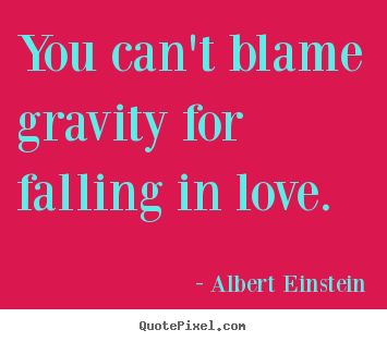 Albert Einstein picture quotes - You can't blame gravity for falling in love. - Love quotes