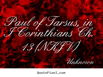 Paul of tarsus, in i corinthians ch. 13 (nkjv) Unknown great love sayings