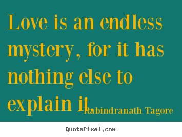 Rabindranath Tagore picture quotes - Love is an endless mystery, for it has nothing.. - Love quotes