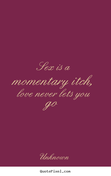 Quotes about love - Sex is a momentary itch, love never lets you go