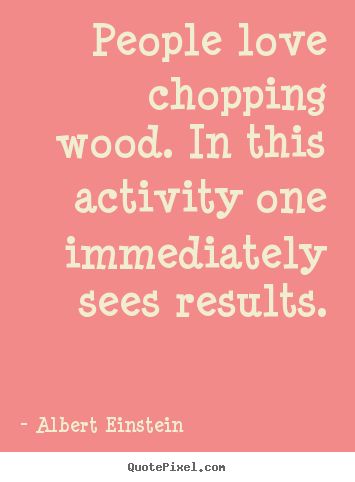 Quotes about love - People love chopping wood. in this activity one immediately..