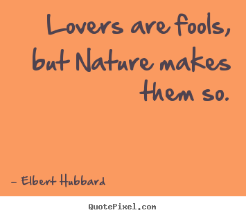 Quotes about love - Lovers are fools, but nature makes them so.