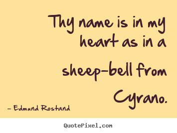 How to design picture quotes about love - Thy name is in my heart as in a sheep-bell from cyrano.
