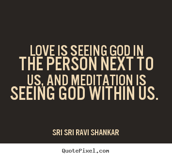 Love is seeing god in the person next to us, and meditation.. Sri Sri Ravi Shankar popular love quotes