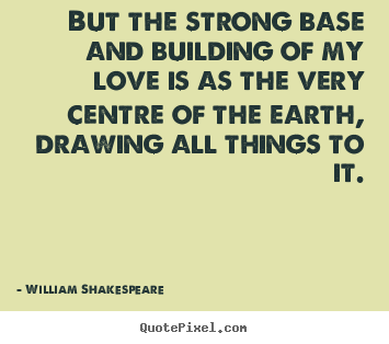 But the strong base and building of my love is as the.. William Shakespeare   love quotes