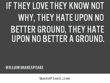 Quotes about love - If they love they know not why, they hate upon no better ground,..