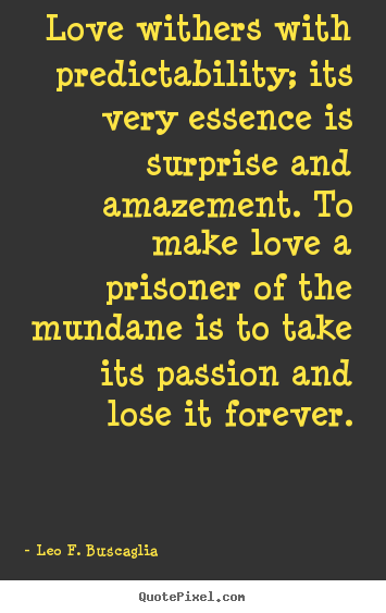 Love quotes - Love withers with predictability; its very essence is surprise and amazement...