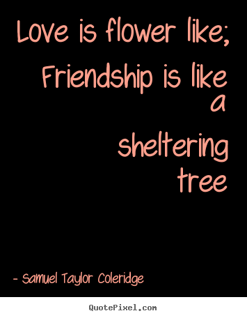 Make picture quotes about love - Love is flower like;  friendship is like a sheltering tree