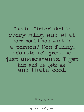 Love quote - Justin [timberlake] is everything, and what more could you want in..