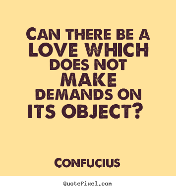 Quotes about love - Can there be a love which does not make demands on its object?